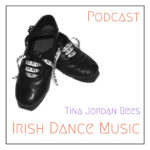 Tina Jordan Rees Irish Dance Music Podcast: Episode 11